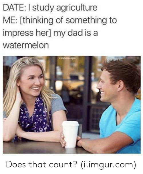 agriculture: DATE: I study agriculture  ME: [thinking of something to  impress her] my dad is a  watermelon Does that count? (i.imgur.com)
