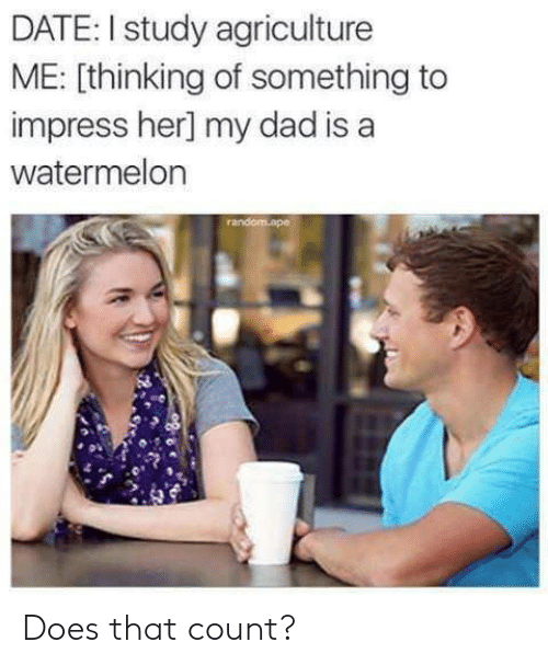 agriculture: DATE: I study agriculture  ME: [thinking of something to  impress her] my dad is a  watermelon Does that count?