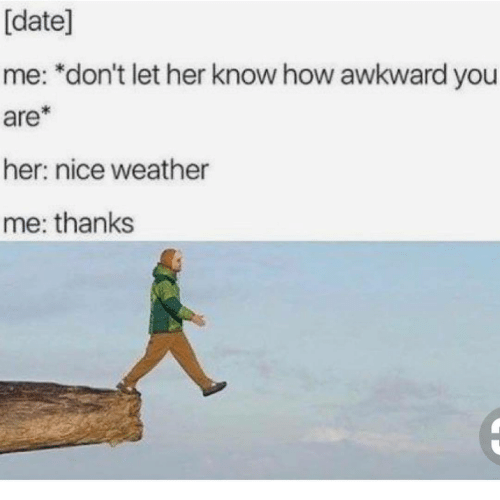 Awkward, Date, and Weather: [date]  me: *don't let her know how awkward you  are*  her: nice weather  me: thanks