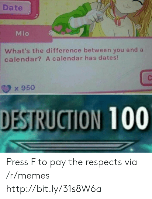 Memes, Calendar, and Date: Date  Mio  What's the difference between you and a  calendar? A calendar has dates!  x 950  DESTRUCTION 100 Press F to pay the respects via /r/memes http://bit.ly/31s8W6a