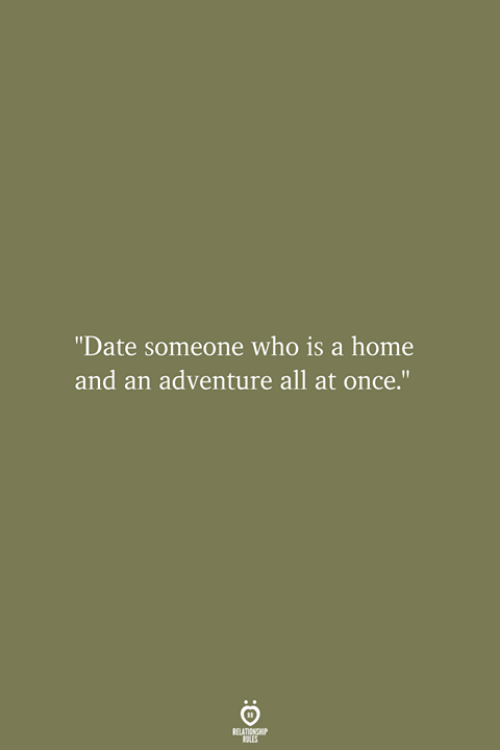 """Date, Home, and Once: """"Date someone who is a home  and an adventure all at once."""""""