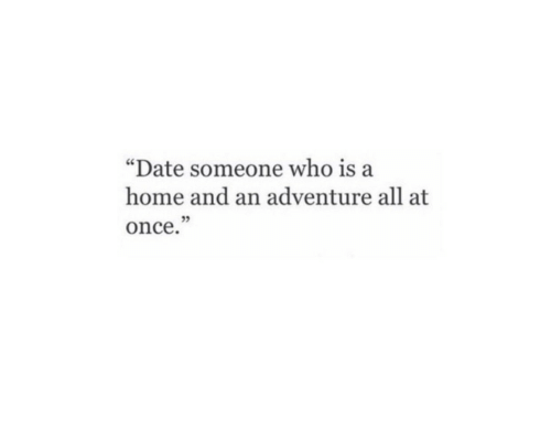 "Date, Home, and Once: ""Date someone who is a  home and an adventure all at  once."""