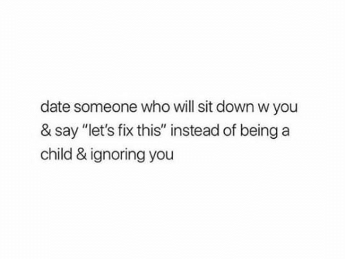 """Ignoring You: date someone who will sit down w you  & say """"let's fix this"""" instead of being a  child & ignoring you"""