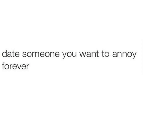 annoy: date someone you want to annoy  forever