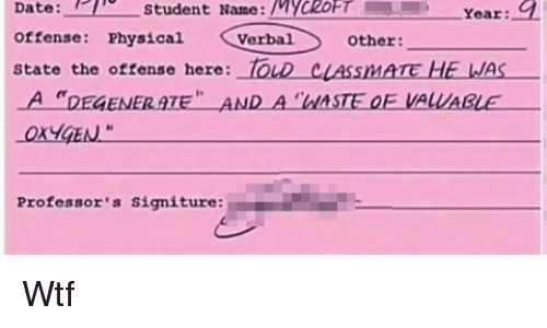 """degenerate: Date:student Name: YCROFT Year:  offense: hysical Verbal other  state the oftense here: TOLD cLASSIMATE HE WAS  A """"DEGENERATE"""" AND A """"ASTE OF VALUABLE  OXYGEN  te  Professor's signiture: Wtf"""