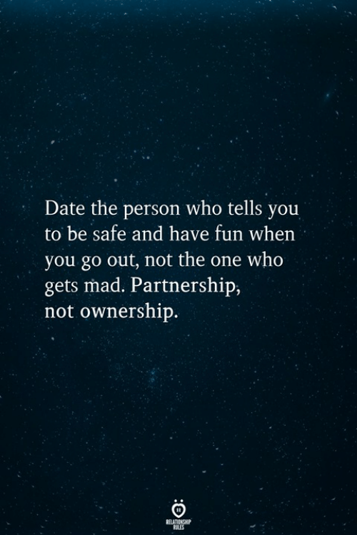 Date, Mad, and Fun: Date the person who tells you  to be safe and have fun when  you go out, not the one who  gets mad. Partnership  not ownership.