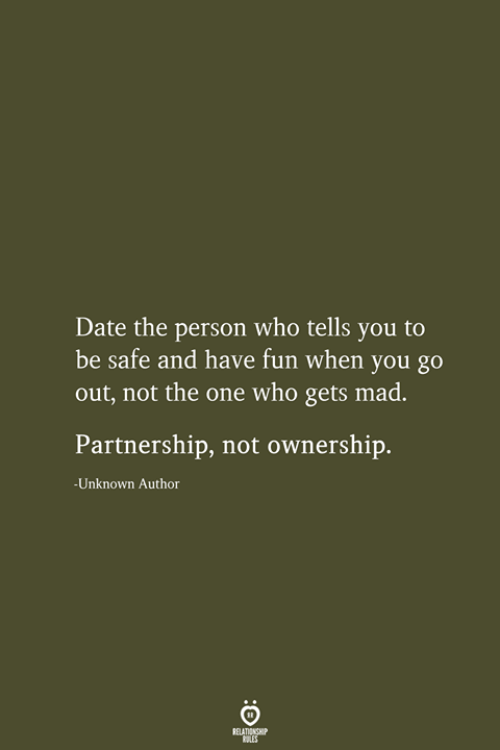 Date, Mad, and Fun: Date the person who tells you to  be safe and have fun when you go  out, not the one who gets mad.  Partnership, not ownership.  -Unknown Author  RELATIONSHIP  LES