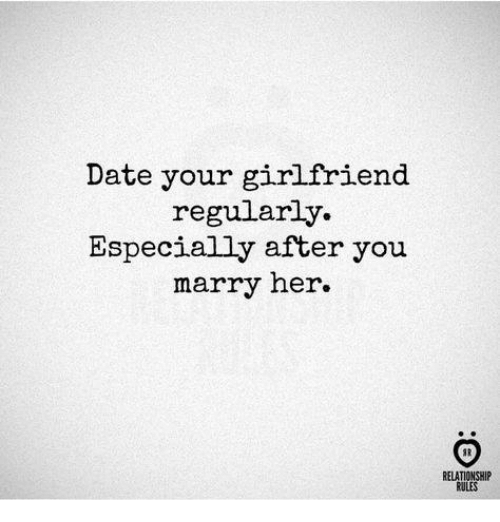 Date, Girlfriend, and Her: Date your girlfriend  regularly.  Especially after you  marry her.  RELATIONSHIP  RULES