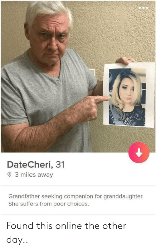 Online, Day, and She: DateCheri, 31  3 miles away  Grandfather seeking companion for granddaughter.  She suffers from poor choices. Found this online the other day..