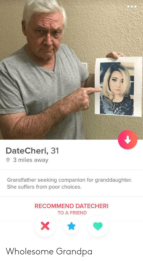 Seeking: DateCheri, 31  3 miles away  Grandfather seeking companion for granddaughter.  She suffers from poor choices.  RECOMMEND DATECHERI  TO A FRIEND  X Wholesome Grandpa