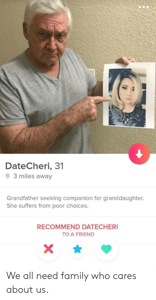 Family, Who, and Friend: DateCheri, 31  3 miles away  Grandfather seeking companion for granddaughter.  She suffers from poor choices.  RECOMMEND DATECHERI  TO A FRIEND  X We all need family who cares about us.