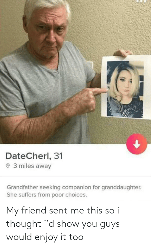 my friend: DateCheri, 31  O 3 miles away  Grandfather seeking companion for granddaughter.  She suffers from poor choices. My friend sent me this so i thought i'd show you guys would enjoy it too