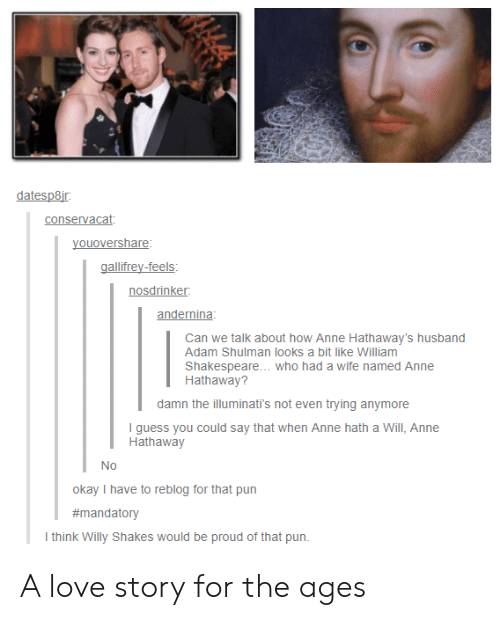 I Guess You Could Say: datesp8i  conservacat  youovershare  gallifrey-feels  nosdrinker  andernina  Can we talk about how Anne Hathaway's husband  Adam Shulman looks a bit like William  Shakespeare... who had a wife named Anne  Hathaway?  damn the illuminati's not even trying anymore  I guess you could say that when Anne hath a Will, Anne  Hathaway  Nc)  okay I have to reblog for that pun  #mandatory  think Willy Shakes would be proud of that pun. A love story for the ages
