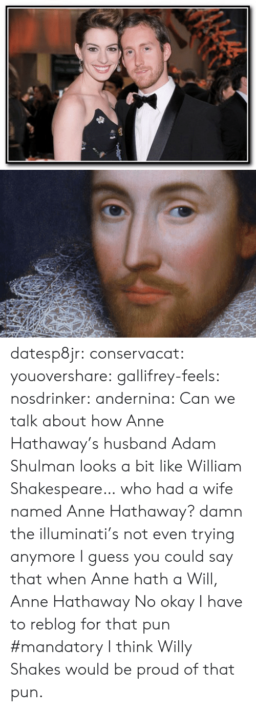 I Guess You Could Say: datesp8jr: conservacat:  youovershare:  gallifrey-feels:  nosdrinker:  andernina:  Can we talk about how Anne Hathaway's husband Adam Shulman looks a bit like William Shakespeare… who had a wife named Anne Hathaway?  damn the illuminati's not even trying anymore  I guess you could say that when Anne hath a Will, Anne Hathaway  No  okay I have to reblog for that pun #mandatory  I think Willy Shakes would be proud of that pun.