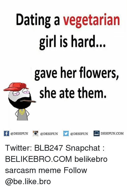 Be Like, Dating, and Meme: Dating a vegetarian  girl is hard...  gave her flowers  she ate them.  @DESIFUN DESIFUN  @DESIFUN  DESIFUN.COMM Twitter: BLB247 Snapchat : BELIKEBRO.COM belikebro sarcasm meme Follow @be.like.bro