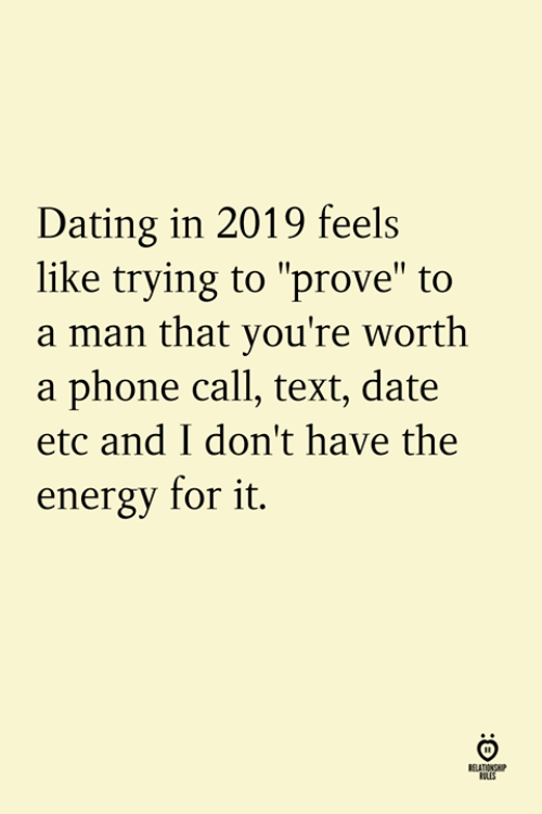 "phone call: Dating in 2019 feels  like trying to ""prove"" to  a man that you're worth  a phone call, text, date  etc and I don't have the  energy for it.  ELATION  ILES"