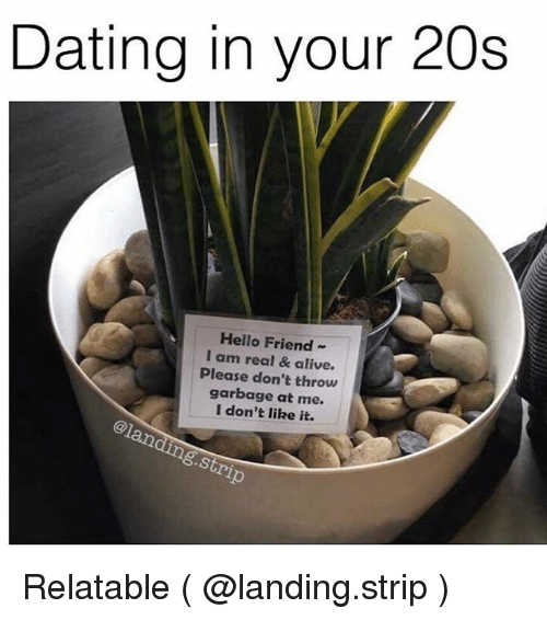 Alive, Dating, and Hello: Dating in your 20s  Hello Friend-  I am real & alive  Please don't throw  garbage at me.  I don't like it.  @1  .Stri Relatable ( @landing.strip )
