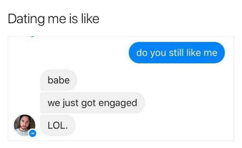 engaged: Dating me is like  do you still like me  babe  just got engaged  LOL.