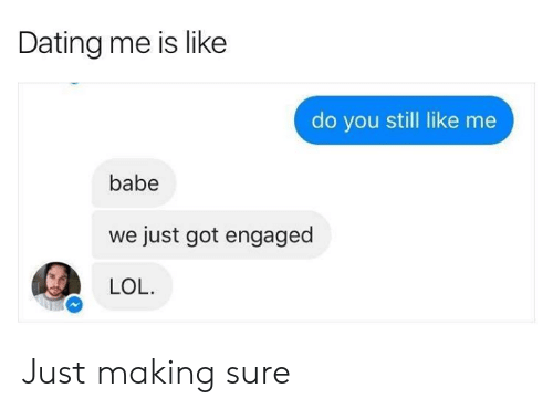 engaged: Dating me is like  do you still like me  babe  just got engaged  LOL. Just making sure