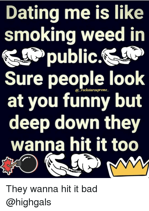 you funny: Dating me is like  smoking weed in  >public.&  Sure people look  at you funny but  deep down they  wanna hit it too  a rockstarsupreme They wanna hit it bad @highgals