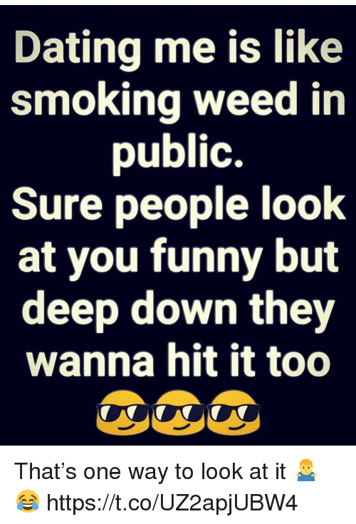 Dating, Funny, and Smoking: Dating me is like  smoking weed in  public.  Sure people look  at you funny but  deep down they  wanna hit it too That's one way to look at it 🤷♂️😂 https://t.co/UZ2apjUBW4