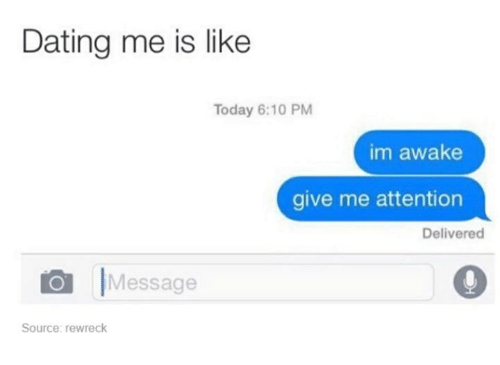 Give Me Attention: Dating me is like  Today 6:10 PM  im awake  give me attention  Delivered  |Message  Source: rewreck