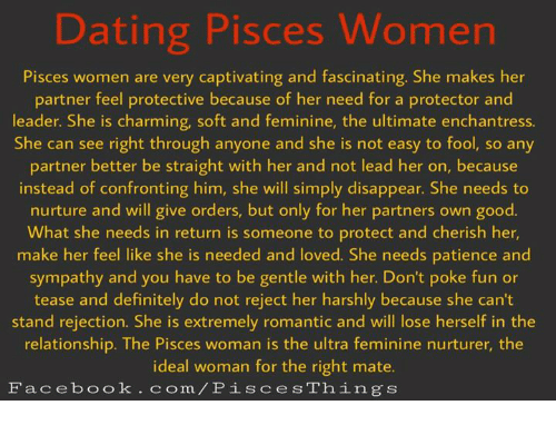 captivating: Dating Pisces Women  Pisces women are very captivating and fascinating. She makes her  partner feel protective because of her need for a protector and  leader. She is charming, soft and feminine, the ultimate enchantress.  She can see right through anyone and she is not easy to fool, so any  partner better be straight with her and not lead her on, because  instead of confronting him, she will simply disappear. She needs to  nurture and will give orders, but only for her partners own good.  What she needs in return is someone to protect and cherish her,  make her feel like she is needed and loved. She needs patience and  sympathy and you have to be gentle with her. Don't poke fun or  tease and definitely do not reject her harshly because she can't  stand rejection. She is extremely romantic and will lose herself in the  relationship. The Pisces woman is the ultra feminine nurturer, the  ideal woman for the right mate.  Facebook.com/P is ces Things