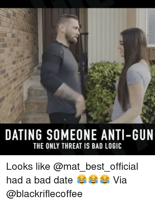 Bad Date: DATING SOMEONE ANTI-GUN  THE ONLY THREAT IS BAD LOGIC Looks like @mat_best_official had a bad date 😂😂😂 Via @blackriflecoffee