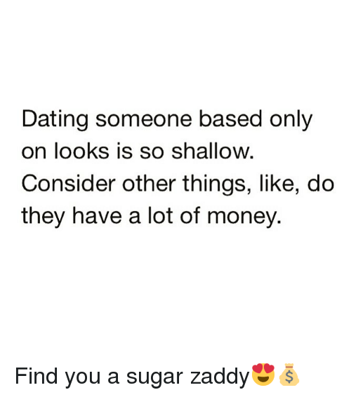 Dating, Funny, and Money: Dating someone based only  on looks is so shallow.  Consider other things, like, do  they have a lot of money. Find you a sugar zaddy😍💰