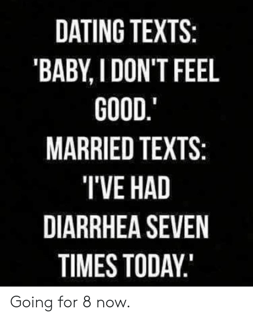 Diarrhea: DATING TEXTS:  'BABY, I DON'T FEEL  GOOD.  MARRIED TEXTS:  TVE HAD  DIARRHEA SEVEN  TIMES TODAY Going for 8 now.
