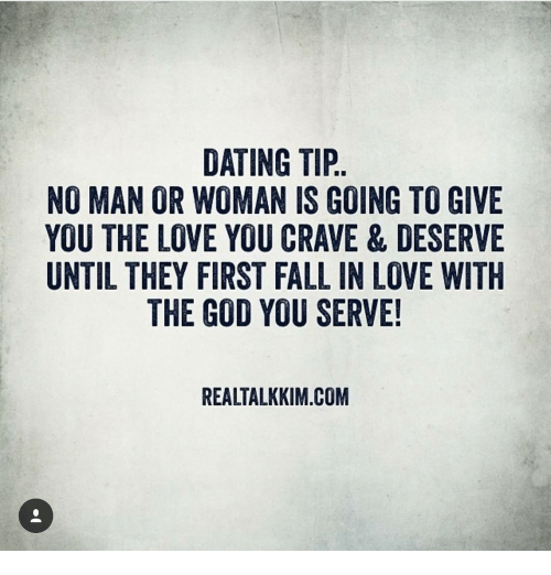Memes, 🤖, and Tips: DATING TIP  NO MAN OR WOMAN IS GOING TO GIVE  YOU THE LOVE YOU CRAVE & DESERVE  UNTIL THEY FIRST FALL IN LOVE WITH  THE GOD YOU SERVE!  REALTALKKIM.COM