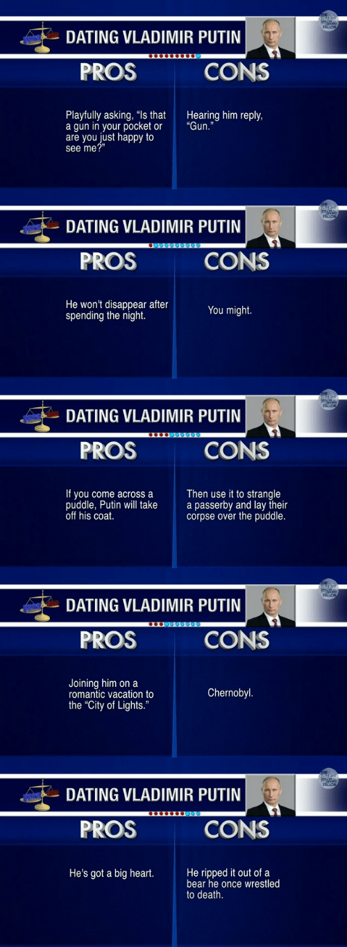 """Dating, Vladimir Putin, and Bear: DATING VLADIMIR PUTIN  PROS  CONS  Playfully asking, """"ls that  a gun in your pocket or  are you just happy to  see me?""""  Hearing him reply,  """"Gun.""""   DATING VLADIMIR PUTIN  PROS  CONS  He won't disappear after  spending the night.  You might.   DATING VLADIMIR PUTIN  PROS  CONS  If you come across a  puddle, Putin will take  off his coat.  Then use it to strangle  a passerby and lay their  corpse over the puddle.   DATING VLADIMIR PUTIN  PROS  CONS  Joining him on a  romantic vacation to  the """"City of Lights.""""  Chernobyl   DATING VLADIMIR PUTIN  PROS  CONS  He's got a big heart.He ripped it out of a  bear he once wrestled  to death."""
