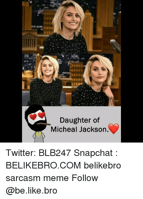 Be Like, Meme, and Memes: Daughter of  Micheal Jackson Twitter: BLB247 Snapchat : BELIKEBRO.COM belikebro sarcasm meme Follow @be.like.bro