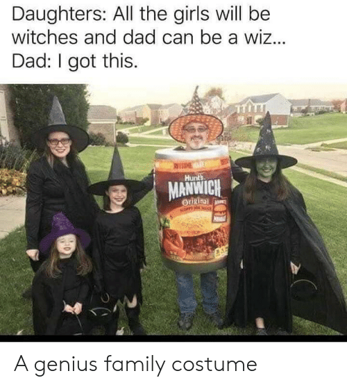 eme: Daughters: All the girls will be  witches and dad can be a wiz...  Dad: I got this.  EME  Hunts  MANWICH  Origin  NOPPY NO A genius family costume