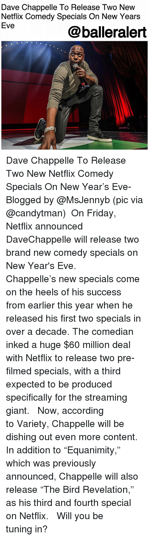"""Friday, Memes, and Netflix: Dave Chappelle To Release Two New  Netflix Comedy Specials On New Years  Eve  @balleralert Dave Chappelle To Release Two New Netflix Comedy Specials On New Year's Eve- Blogged by @MsJennyb (pic via @candytman) ⠀⠀⠀⠀⠀⠀⠀ On Friday, Netflix announced DaveChappelle will release two brand new comedy specials on New Year's Eve. ⠀⠀⠀⠀⠀⠀⠀ ⠀⠀⠀⠀⠀⠀⠀ Chappelle's new specials come on the heels of his success from earlier this year when he released his first two specials in over a decade. The comedian inked a huge $60 million deal with Netflix to release two pre-filmed specials, with a third expected to be produced specifically for the streaming giant. ⠀⠀⠀⠀⠀⠀⠀ ⠀⠀⠀⠀⠀⠀⠀ Now, according to Variety, Chappelle will be dishing out even more content. In addition to """"Equanimity,"""" which was previously announced, Chappelle will also release """"The Bird Revelation,"""" as his third and fourth special on Netflix. ⠀⠀⠀⠀⠀⠀⠀ ⠀⠀⠀⠀⠀⠀⠀ Will you be tuning in?"""
