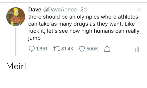 how high: Dave @DaveApnea 2d  there should be an olympics where athletes  can take as many drugs as they want. Like  fuck it, let's see how high humans can really  jump  500K T  1,651 81.4K Meirl