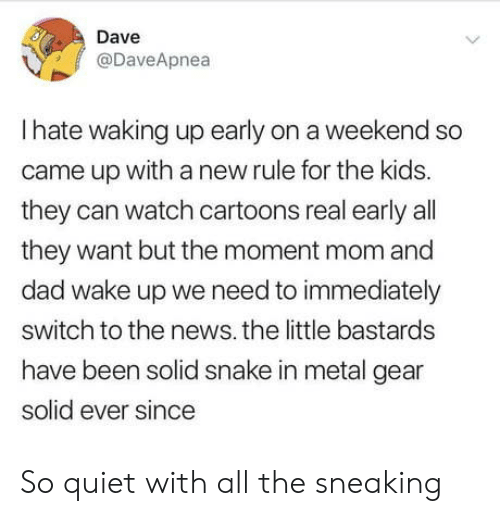 dave: Dave  @DaveApnea  Ihate waking up early on a weekend so  came up witha new rule for the kids.  they can watch cartoons real early all  they want but the moment mom and  dad wake up we need to immediately  switch to the news. the little bastards  have been solid snake in metal gear  solid ever since  > So quiet with all the sneaking