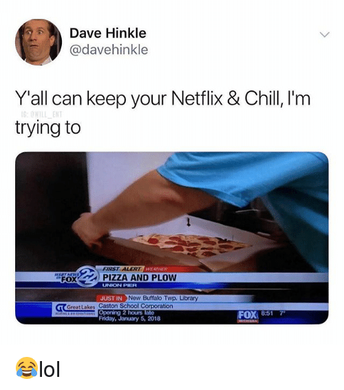 Chill, Friday, and Memes: Dave Hinkle  @davehinkle  Y'all can keep your Netflix & Chill 'm  trying to  FIRST ALERTW  WEATHESR  'spOX  | PIZZA AND PLOW  UNION PIER  UST IN Now Buffalo TWD. Library  T GreatLakes Caston School Corporation  Opening 2 hours late  Friday, January 5, 2018  FOX 8:517 😂lol