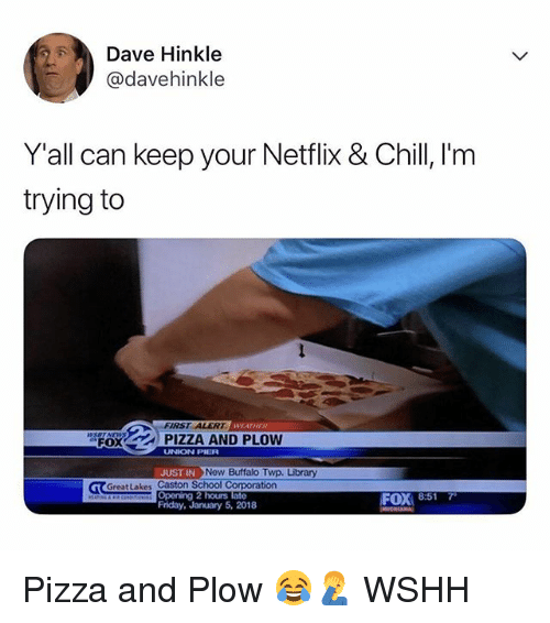 Chill, Friday, and Memes: Dave Hinkle  @davehinkle  Y'all can keep your Netflix & Chill, I'm  trying to  FIRST ALERT  WEATHER  FOX  UNION PILR  UST INNow Buffalo Twp. Library  Greatlakes Caston School Corporation  FOX 8:517  Friday, January 5, 2018 Pizza and Plow 😂🤦♂️ WSHH