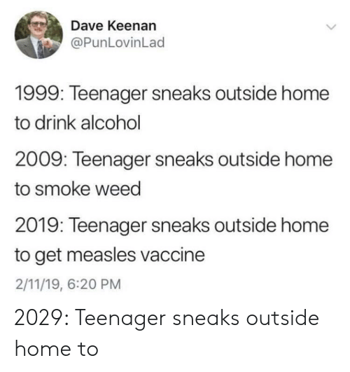 Weed, Alcohol, and Home: Dave Keenan  @PunLovinLad  1999: Teenager sneaks outside home  to drink alcohol  2009: Teenager sneaks outside home  to smoke weed  2019: Teenager sneaks outside home  to get measles vaccine  2/11/19, 6:20 PM 2029: Teenager sneaks outside home to