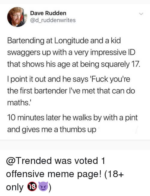 10 Minutes Later: Dave Rudden  @d_ruddenwrites  Bartending at Longitude and a kid  swaggers up with a very impressive ID  that shows his age at being squarely 17.  l point it out and he says 'Fuck you're  the first bartender I've met that can do  maths  10 minutes later he walks by with a pint  and gives me a thumbs up @Trended was voted 1 offensive meme page! (18+ only 🔞😈)