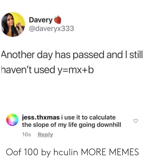 Calculate: Davery  @daveryx333  Another day has passed and I still  haven't used y mx+b  jess.thxmas i use it to calculate  the slope of my life going downhill  16s Reply Oof 100 by hculin MORE MEMES