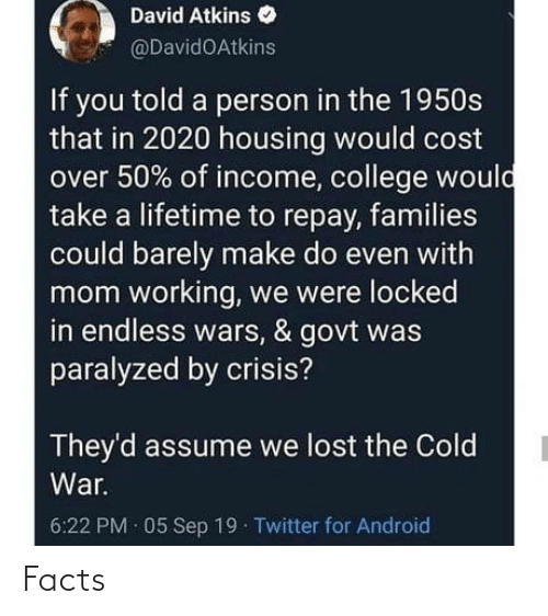 for android: David Atkins  @DavidOAtkins  If you told a person in the 1950s  that in 2020 housing would cost  over 50% of income, college would  take a lifetime to repay, families  could barely make do even with  mom working, we were locked  in endless wars, & govt was  paralyzed by crisis?  They'd assume we lost the Cold  War.  6:22 PM · 05 Sep 19 Twitter for Android Facts