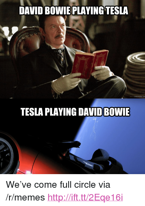 """David Bowie: DAVID BOWIE PLAYING TESLA  TESLA PLAYING DAVID BOWIE <p>We&rsquo;ve come full circle via /r/memes <a href=""""http://ift.tt/2Eqe16i"""">http://ift.tt/2Eqe16i</a></p>"""