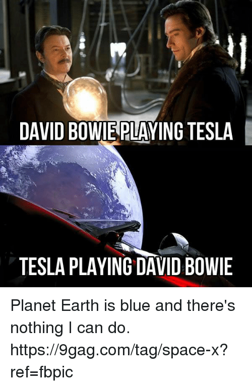 David Bowie: DAVID BOWIE PLAYING TESLA  TESLA PLAYING DAVID BOWIE Planet Earth is blue and there's nothing I can do. https://9gag.com/tag/space-x?ref=fbpic