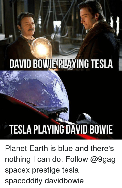 David Bowie: DAVID BOWIEPLAYING TESLA  TESLA PLAYING DAVID BOWIE Planet Earth is blue and there's nothing I can do. Follow @9gag spacex prestige tesla spacoddity davidbowie