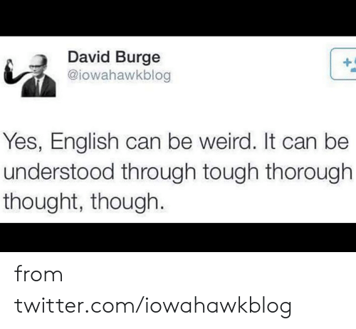 understood: David Burge  @iowahawkblog  Yes, English can be weird. It can be  understood through tough thorough  thought, though. from twitter.com/iowahawkblog