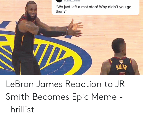 """lebron james meme: @David_C_Steele  """"We just left a rest stop! Why didn't you go  then?""""  SMITH LeBron James Reaction to JR Smith Becomes Epic Meme - Thrillist"""
