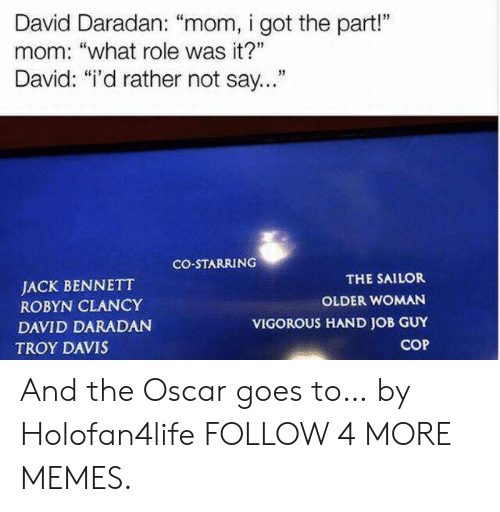 """Vigorous: David Daradan: """"mom, i got the part!""""  mom: """"what role was it?""""  David: """"i'd rather not say...""""  CO-STARRING  THE SAILOR  JACK BENNETT  ROBYN CLANCY  OLDER WOMAN  VIGOROUS HAND JOB GUY  DAVID DARADAN  COP  TROY DAVIS And the Oscar goes to… by Holofan4life FOLLOW 4 MORE MEMES."""