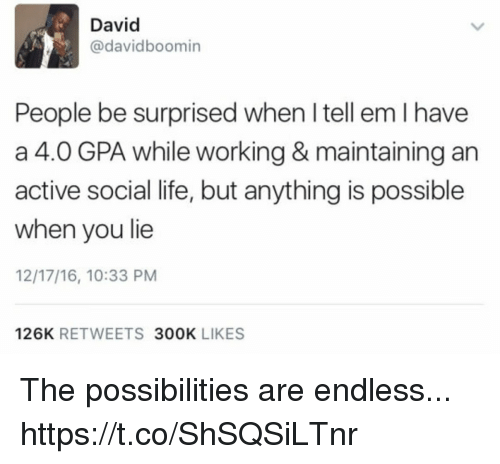 Funny, Life, and Tell Em: David  @davidboomin  People be surprised when I tell em I have  a 4.0 GPA while working & maintaining an  active social life, but anything is possible  when you lie  12/17/16, 10:33 PM  126K RETWEETS 300OK LIKES The possibilities are endless... https://t.co/ShSQSiLTnr